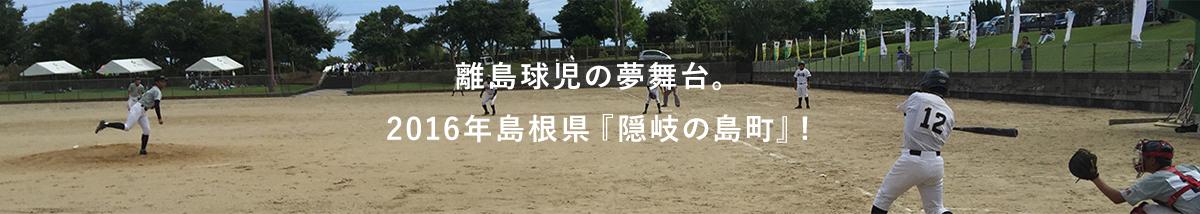 離島球児の夢舞台。2016年島根県『隠岐の島町』!